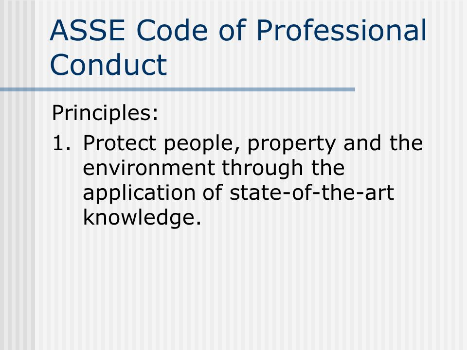 ASSE Code of Professional Conduct Principles: 1.Protect people, property and the environment through the application of state-of-the-art knowledge.