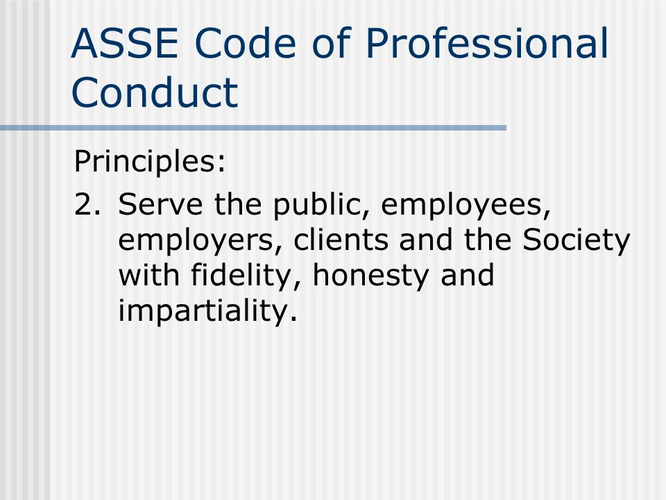 ASSE Code of Professional Conduct Principles: 2.Serve the public, employees, employers, clients and the Society with fidelity, honesty and impartialit