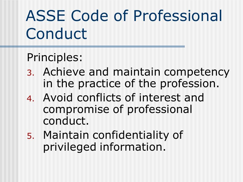 ASSE Code of Professional Conduct Principles: 3. Achieve and maintain competency in the practice of the profession. 4. Avoid conflicts of interest and