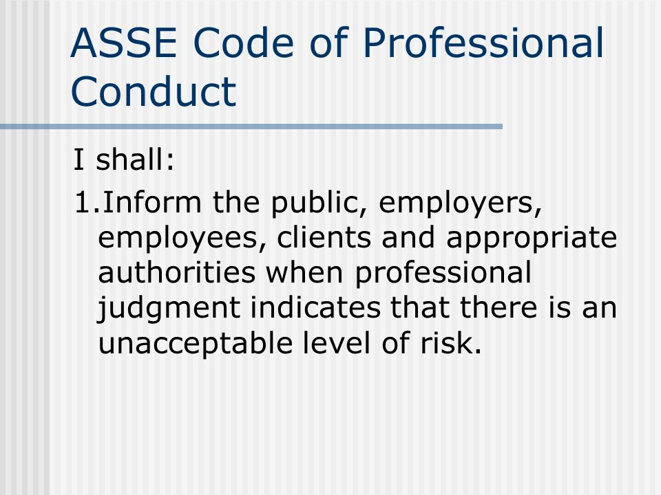 ASSE Code of Professional Conduct I shall: 1.Inform the public, employers, employees, clients and appropriate authorities when professional judgment i