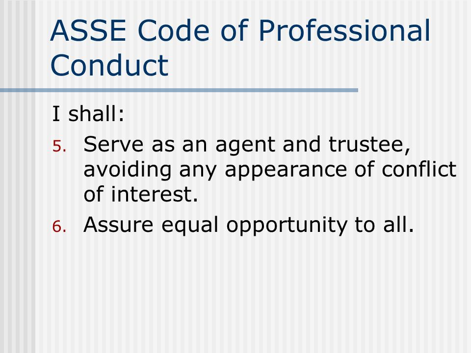 ASSE Code of Professional Conduct I shall: 5. Serve as an agent and trustee, avoiding any appearance of conflict of interest. 6. Assure equal opportun