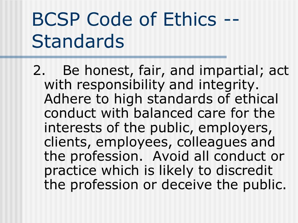 BCSP Code of Ethics -- Standards 2.Be honest, fair, and impartial; act with responsibility and integrity. Adhere to high standards of ethical conduct