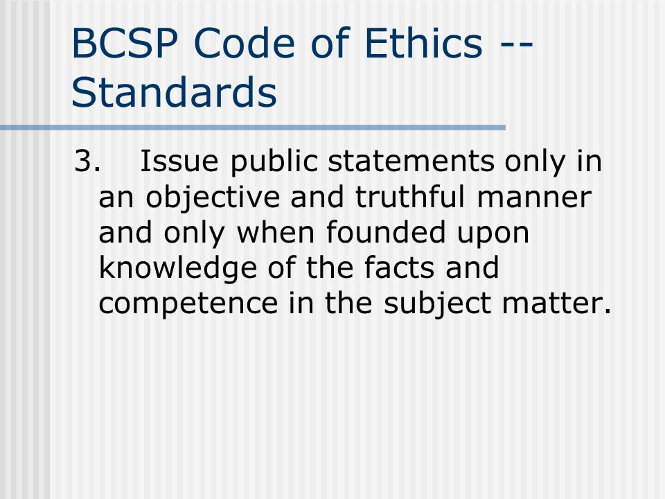 BCSP Code of Ethics -- Standards 3.Issue public statements only in an objective and truthful manner and only when founded upon knowledge of the facts