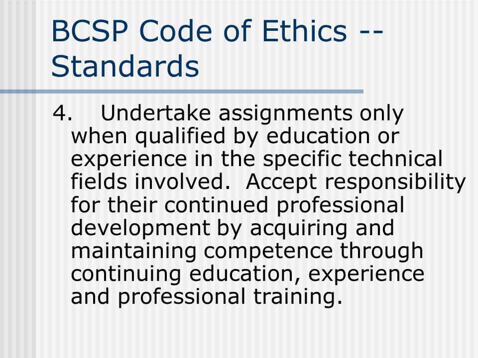 BCSP Code of Ethics -- Standards 4.Undertake assignments only when qualified by education or experience in the specific technical fields involved. Acc