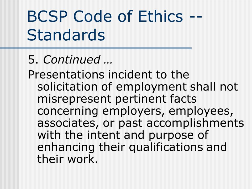 BCSP Code of Ethics -- Standards 5. Continued … Presentations incident to the solicitation of employment shall not misrepresent pertinent facts concer
