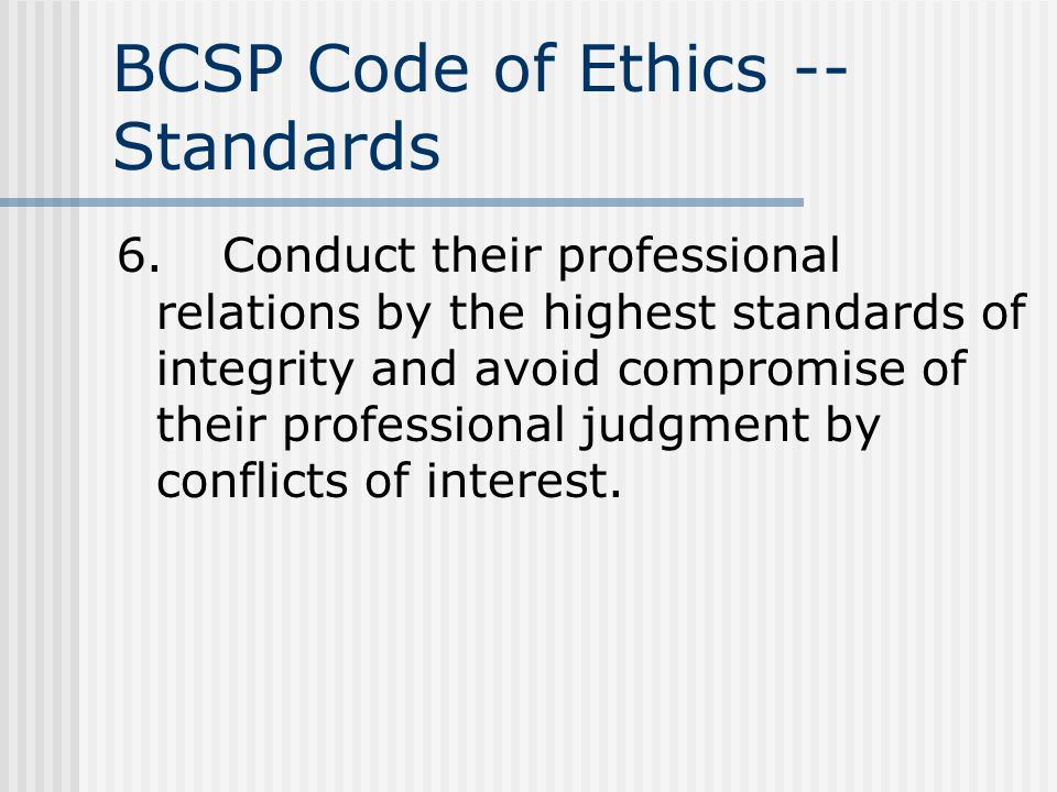 BCSP Code of Ethics -- Standards 6.Conduct their professional relations by the highest standards of integrity and avoid compromise of their profession