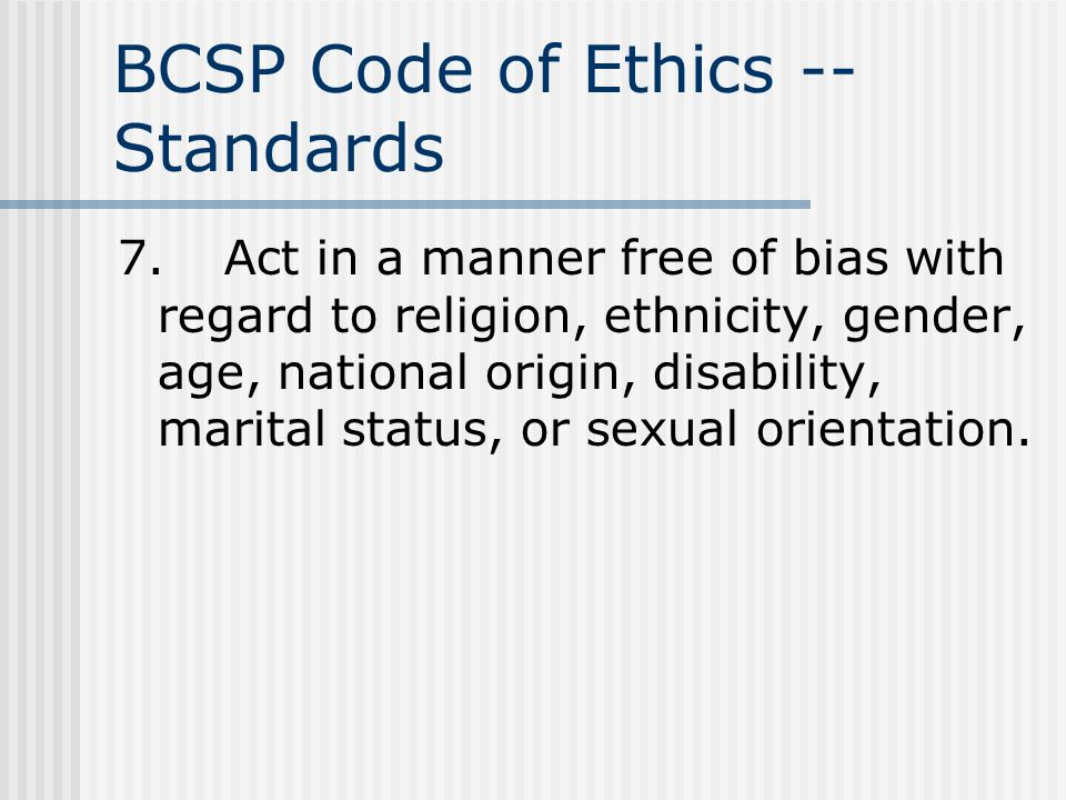 BCSP Code of Ethics -- Standards 7.Act in a manner free of bias with regard to religion, ethnicity, gender, age, national origin, disability, marital