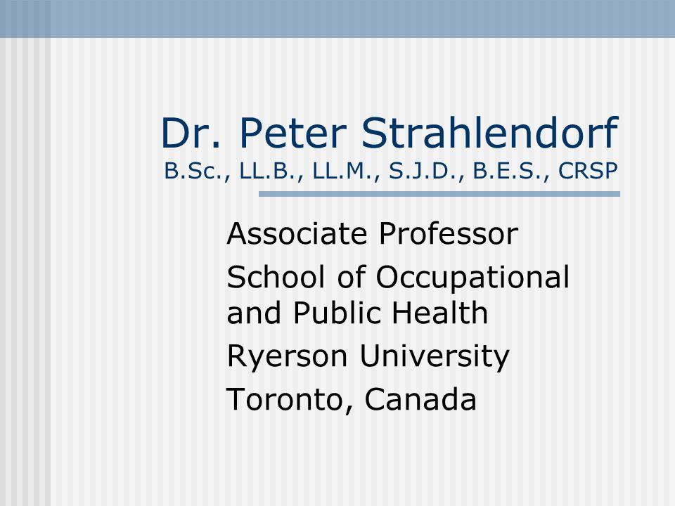 Dr. Peter Strahlendorf B.Sc., LL.B., LL.M., S.J.D., B.E.S., CRSP Associate Professor School of Occupational and Public Health Ryerson University Toron