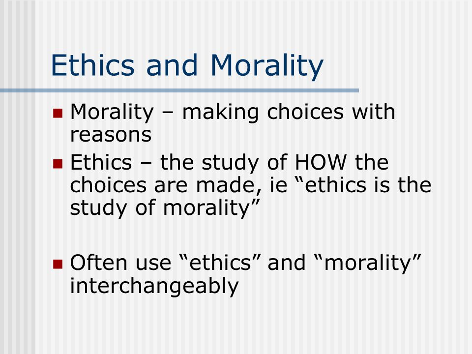 Ethics and Morality Morality – making choices with reasons Ethics – the study of HOW the choices are made, ie ethics is the study of morality Often us