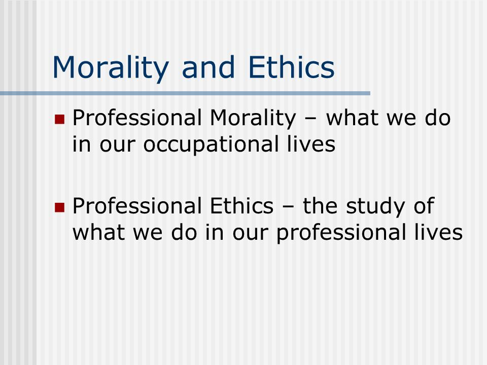 Morality and Ethics Professional Morality – what we do in our occupational lives Professional Ethics – the study of what we do in our professional liv
