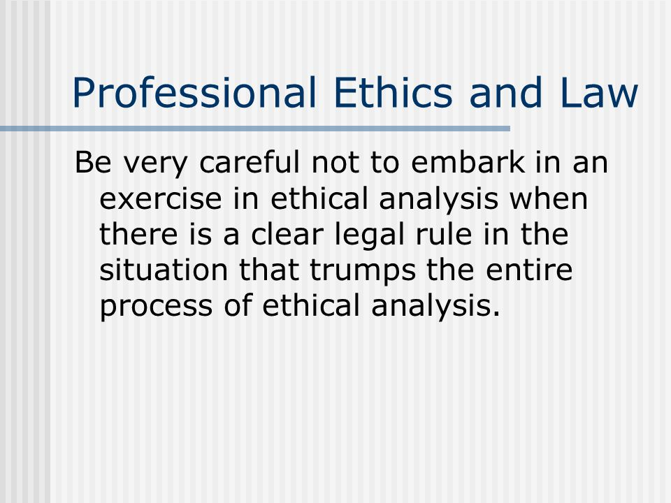 Professional Ethics and Law Be very careful not to embark in an exercise in ethical analysis when there is a clear legal rule in the situation that tr