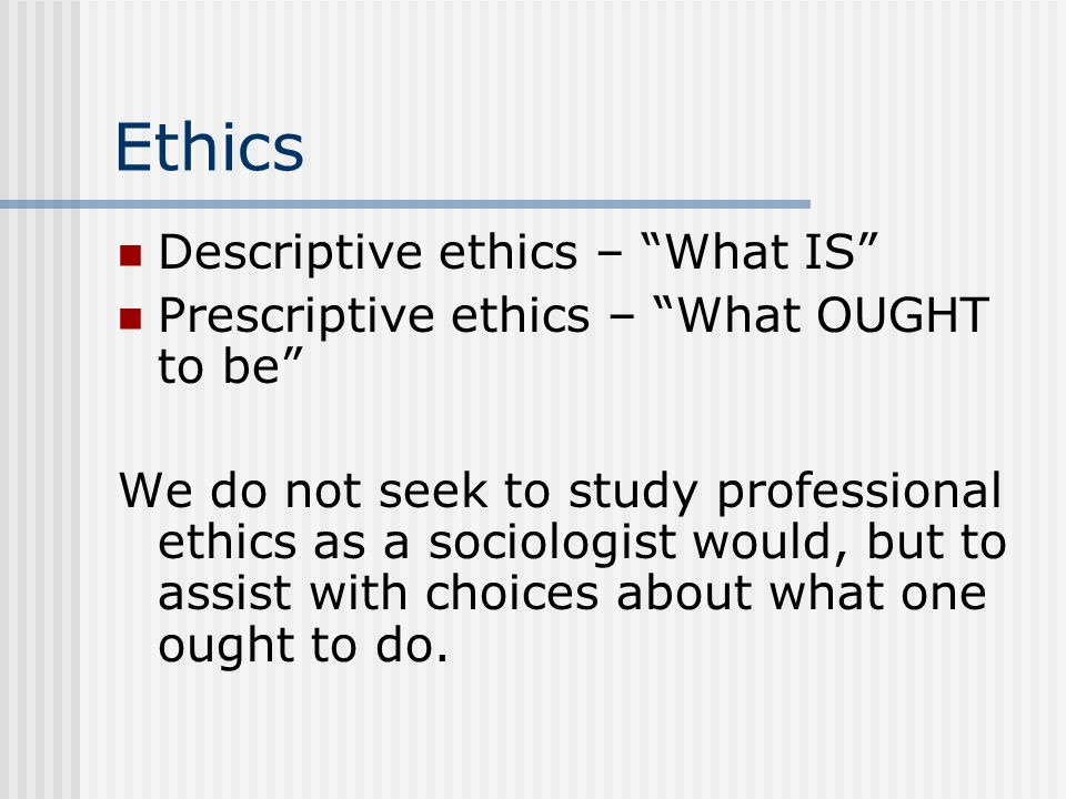Ethics Descriptive ethics – What IS Prescriptive ethics – What OUGHT to be We do not seek to study professional ethics as a sociologist would, but to