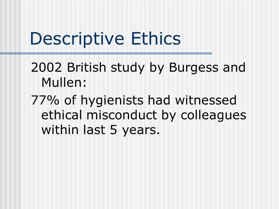 Descriptive Ethics 2002 British study by Burgess and Mullen: 77% of hygienists had witnessed ethical misconduct by colleagues within last 5 years.