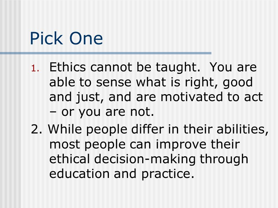Pick One 1. Ethics cannot be taught. You are able to sense what is right, good and just, and are motivated to act – or you are not. 2. While people di