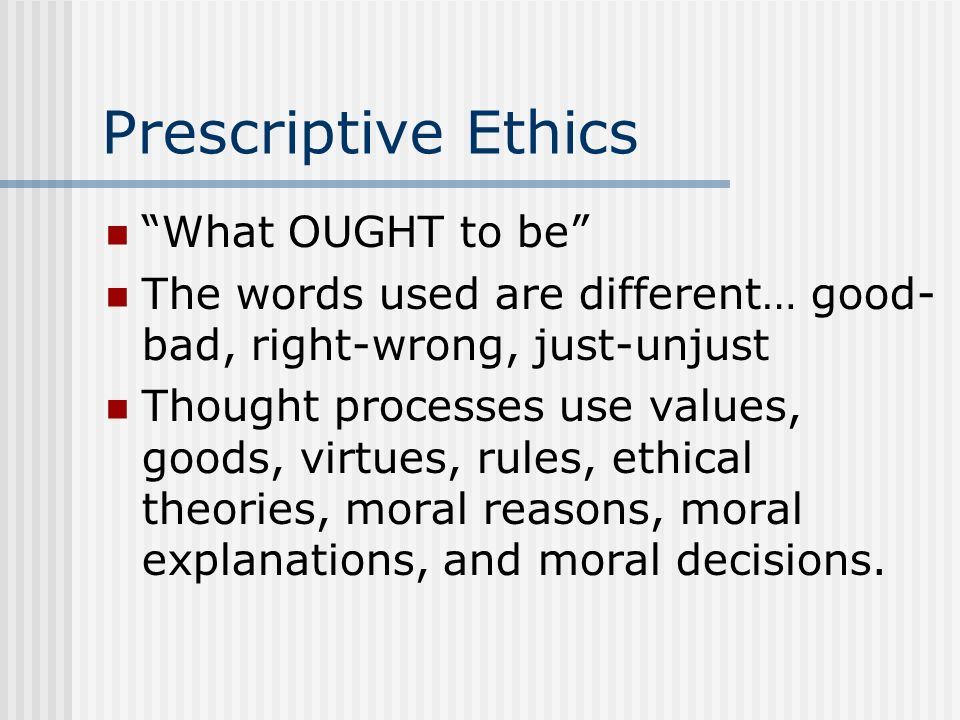 Prescriptive Ethics What OUGHT to be The words used are different… good- bad, right-wrong, just-unjust Thought processes use values, goods, virtues, r