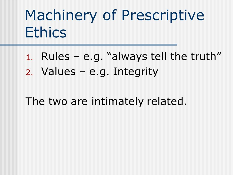 Machinery of Prescriptive Ethics 1. Rules – e.g. always tell the truth 2. Values – e.g. Integrity The two are intimately related.