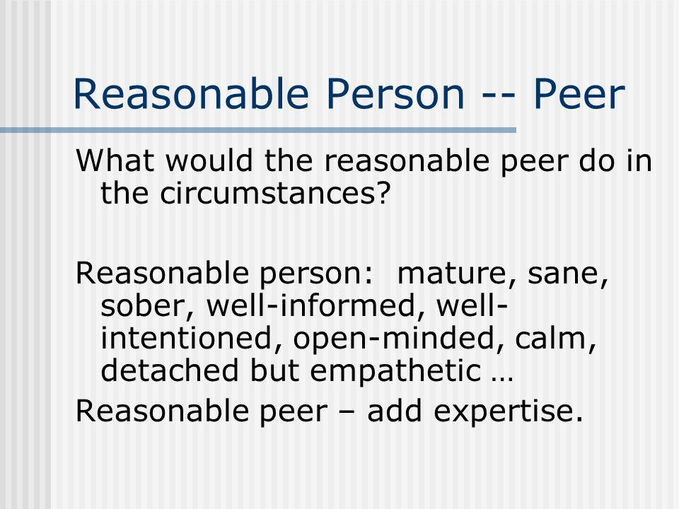 Reasonable Person -- Peer What would the reasonable peer do in the circumstances? Reasonable person: mature, sane, sober, well-informed, well- intenti