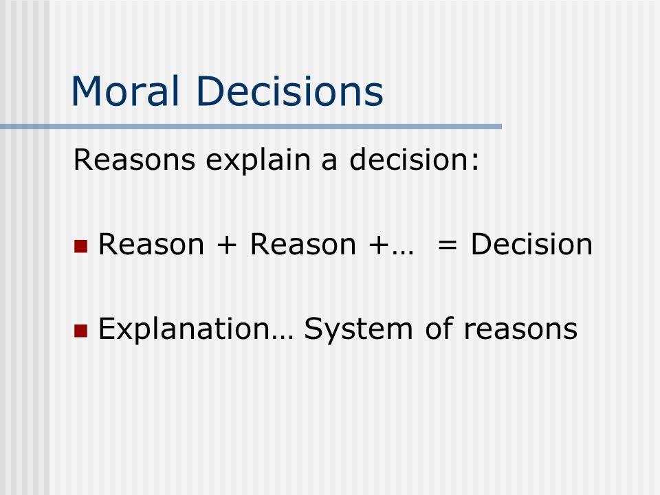 Moral Decisions Reasons explain a decision: Reason + Reason +… = Decision Explanation… System of reasons