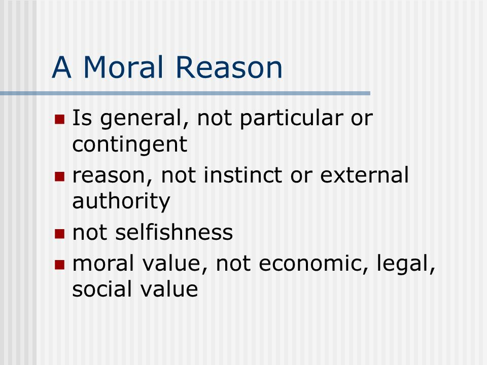 A Moral Reason Is general, not particular or contingent reason, not instinct or external authority not selfishness moral value, not economic, legal, s
