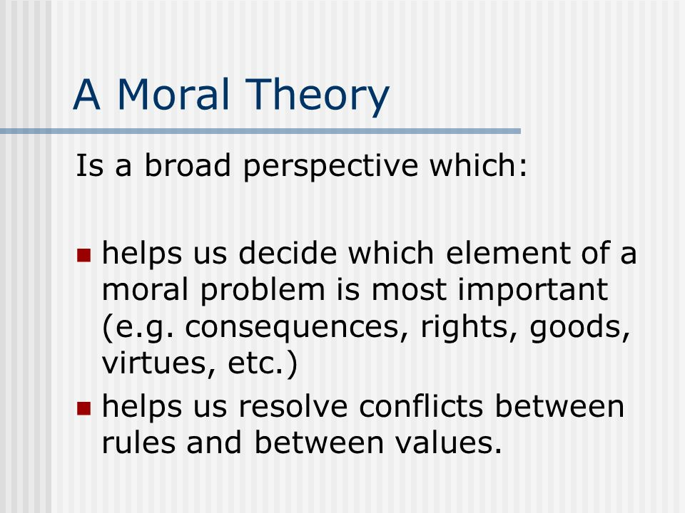 A Moral Theory Is a broad perspective which: helps us decide which element of a moral problem is most important (e.g. consequences, rights, goods, vir