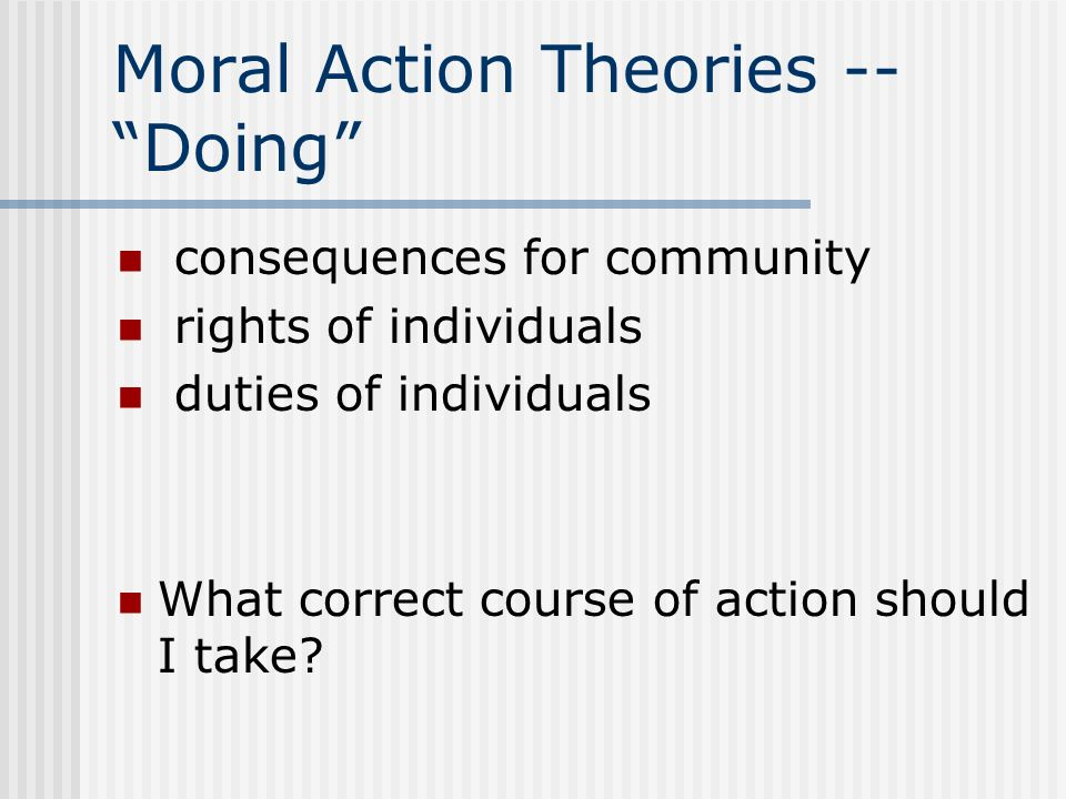 Moral Action Theories -- Doing consequences for community rights of individuals duties of individuals What correct course of action should I take?