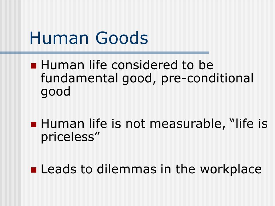 Human Goods Human life considered to be fundamental good, pre-conditional good Human life is not measurable, life is priceless Leads to dilemmas in th