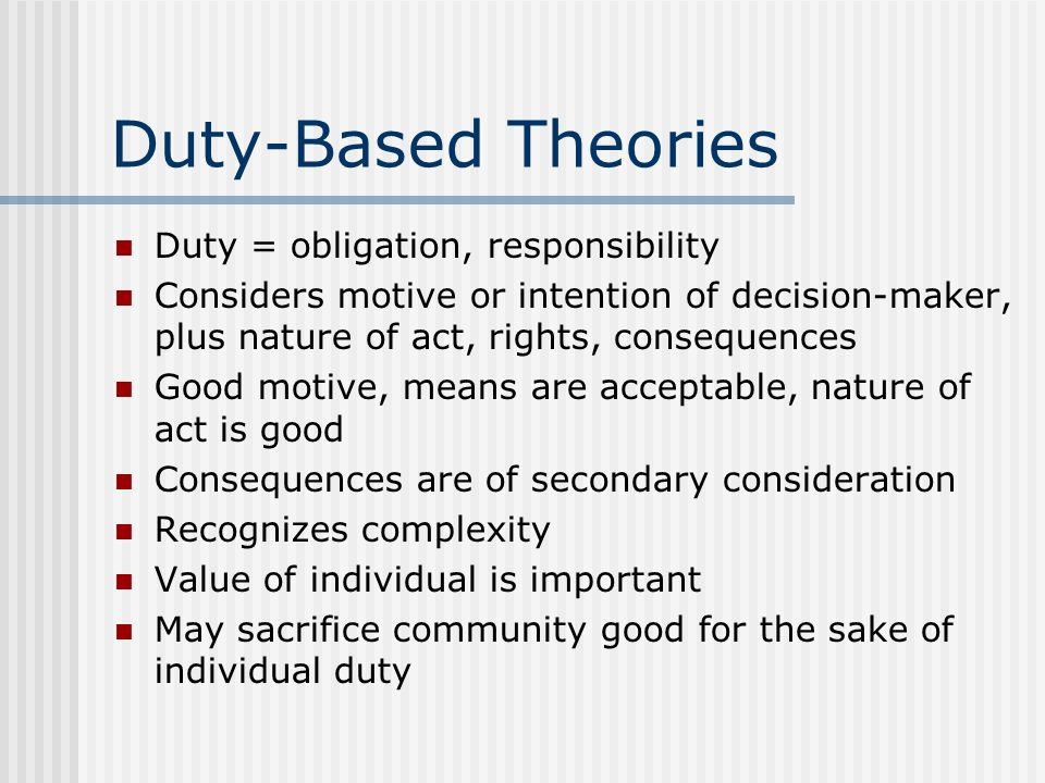 Duty-Based Theories Duty = obligation, responsibility Considers motive or intention of decision-maker, plus nature of act, rights, consequences Good m