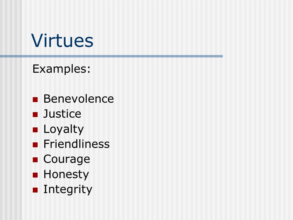 Virtues Examples: Benevolence Justice Loyalty Friendliness Courage Honesty Integrity