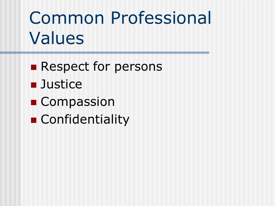 Common Professional Values Respect for persons Justice Compassion Confidentiality