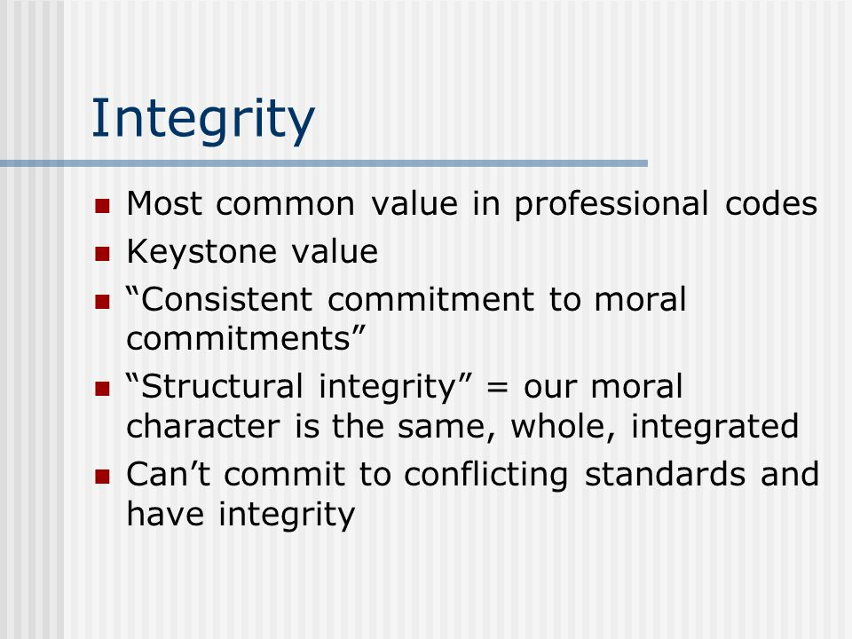 Integrity Most common value in professional codes Keystone value Consistent commitment to moral commitments Structural integrity = our moral character