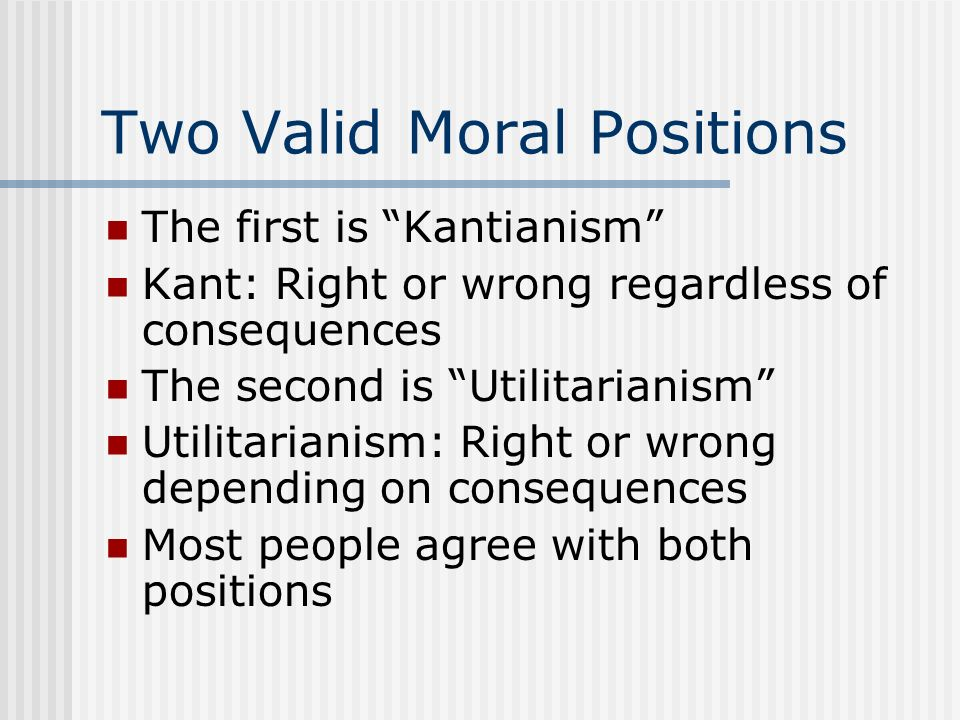 Two Valid Moral Positions The first is Kantianism Kant: Right or wrong regardless of consequences The second is Utilitarianism Utilitarianism: Right o