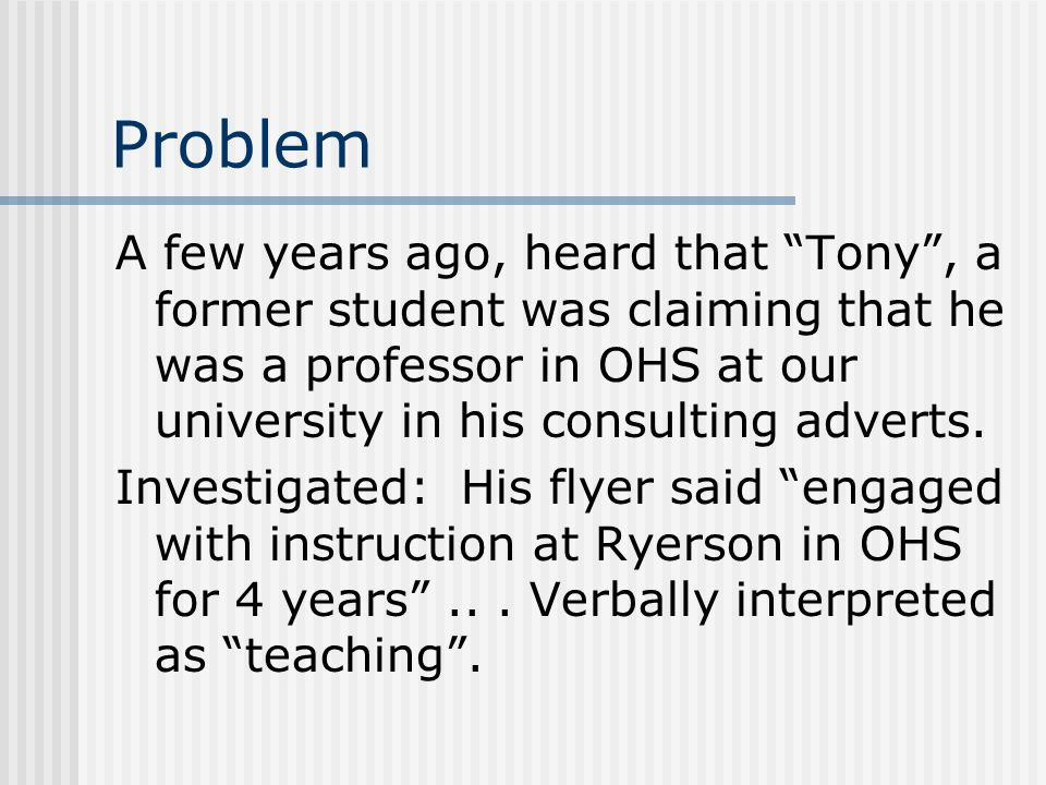 Problem A few years ago, heard that Tony, a former student was claiming that he was a professor in OHS at our university in his consulting adverts. In