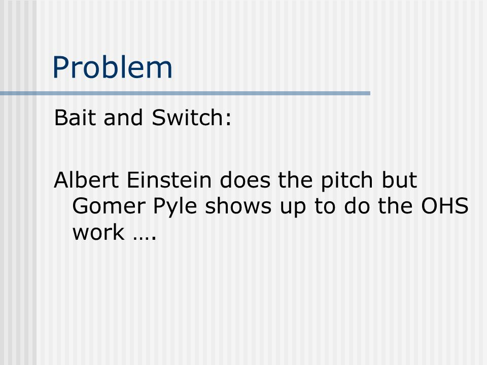 Problem Bait and Switch: Albert Einstein does the pitch but Gomer Pyle shows up to do the OHS work ….