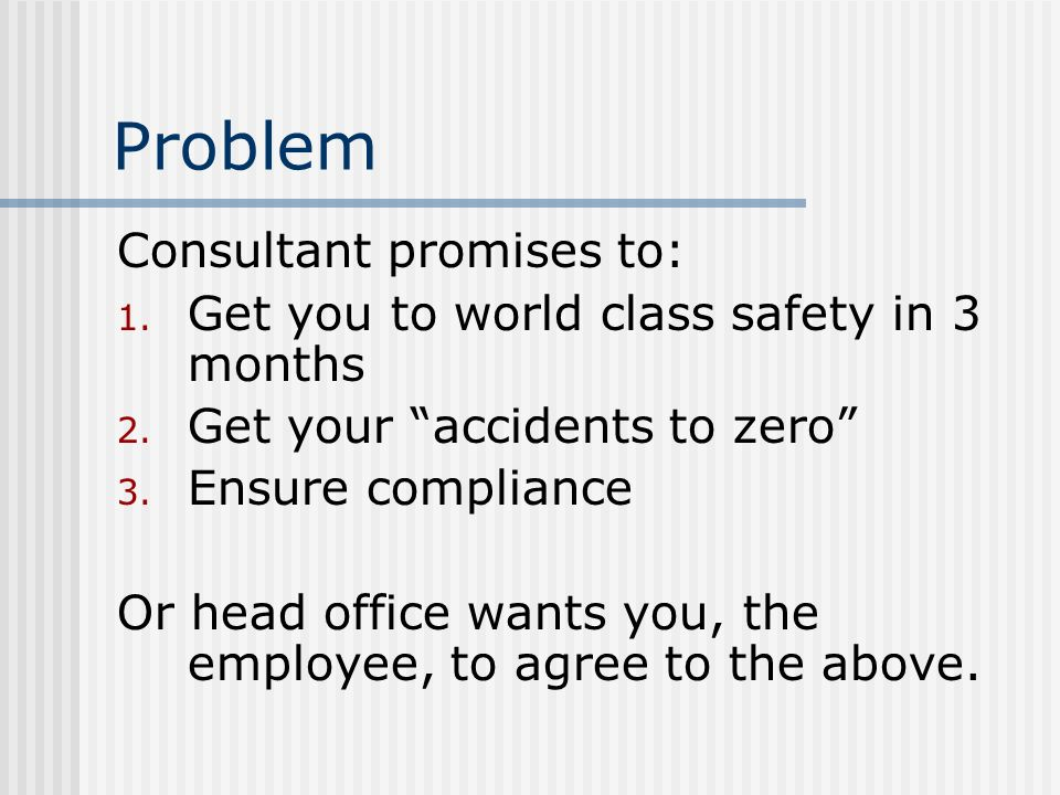 Problem Consultant promises to: 1. Get you to world class safety in 3 months 2. Get your accidents to zero 3. Ensure compliance Or head office wants y