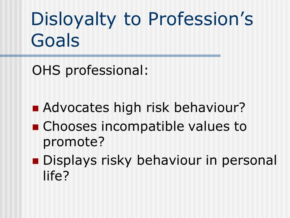 Disloyalty to Professions Goals OHS professional: Advocates high risk behaviour? Chooses incompatible values to promote? Displays risky behaviour in p
