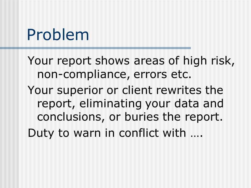 Problem Your report shows areas of high risk, non-compliance, errors etc. Your superior or client rewrites the report, eliminating your data and concl