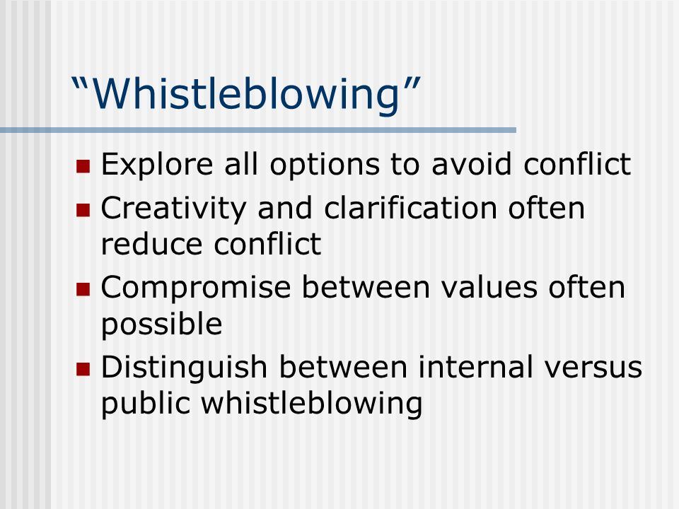 Whistleblowing Explore all options to avoid conflict Creativity and clarification often reduce conflict Compromise between values often possible Disti