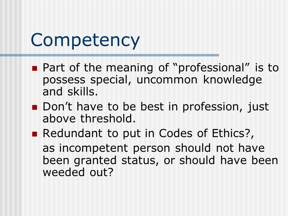 Competency Part of the meaning of professional is to possess special, uncommon knowledge and skills. Dont have to be best in profession, just above th