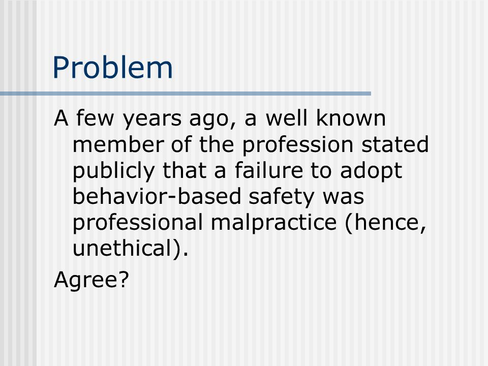 Problem A few years ago, a well known member of the profession stated publicly that a failure to adopt behavior-based safety was professional malpract