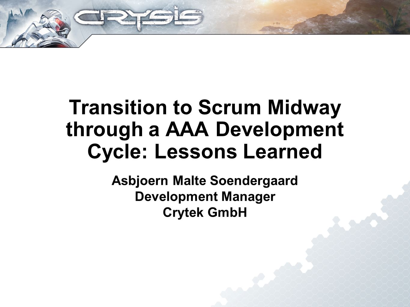 Transition to Scrum Midway through a AAA Development Cycle: Lessons Learned Asbjoern Malte Soendergaard Development Manager Crytek GmbH