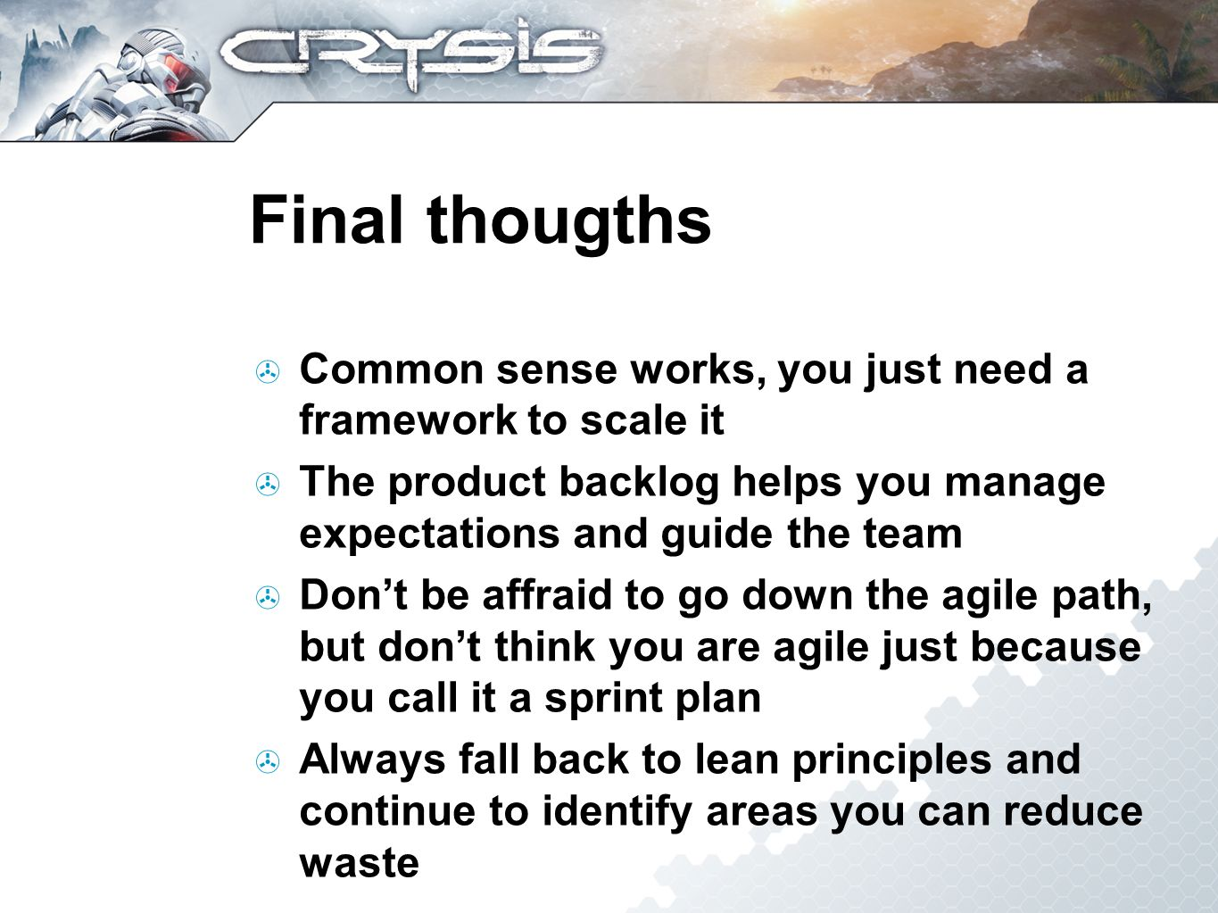 Final thougths Common sense works, you just need a framework to scale it The product backlog helps you manage expectations and guide the team Dont be affraid to go down the agile path, but dont think you are agile just because you call it a sprint plan Always fall back to lean principles and continue to identify areas you can reduce waste