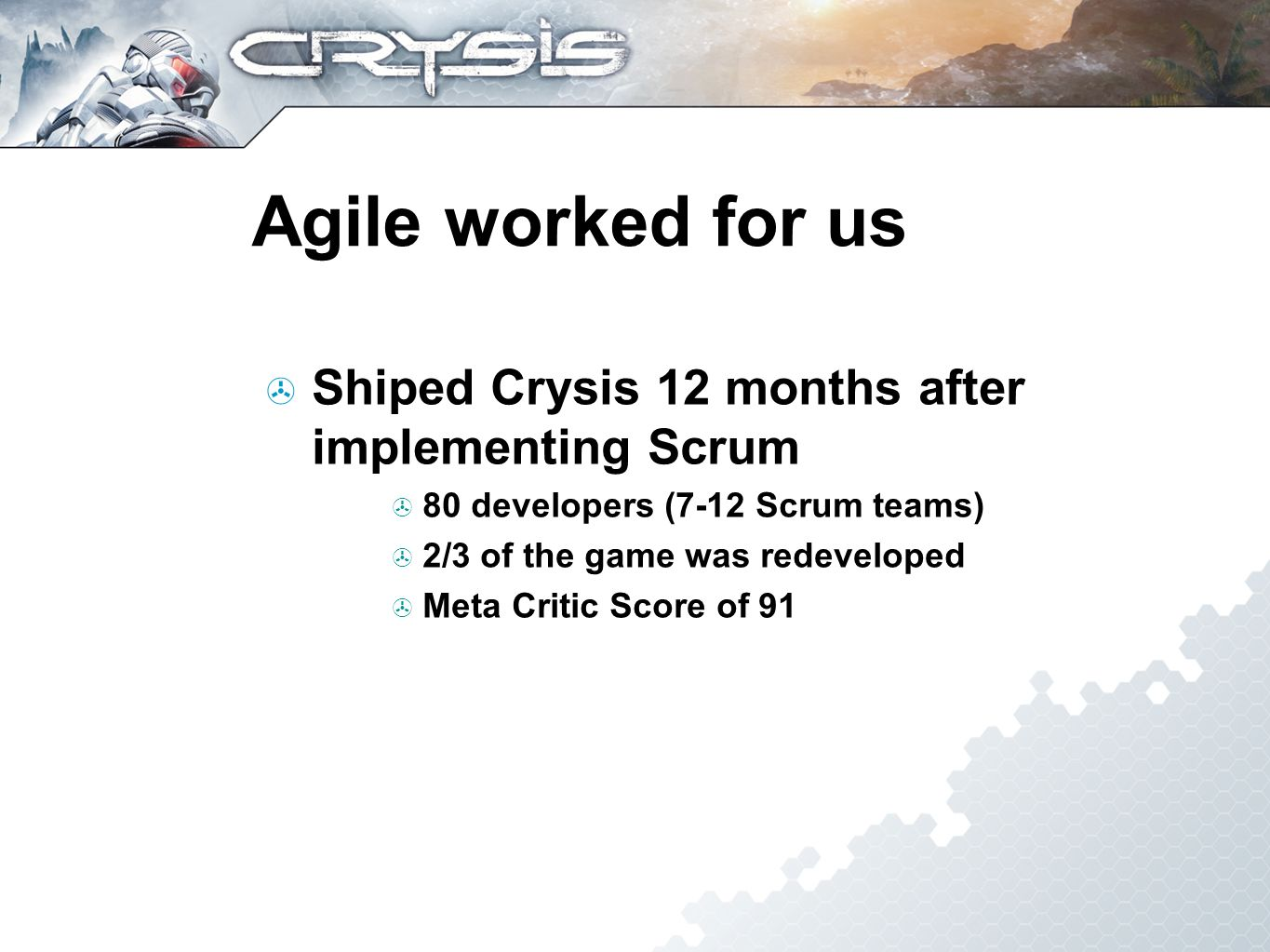 Agile worked for us Shiped Crysis 12 months after implementing Scrum 80 developers (7-12 Scrum teams) 2/3 of the game was redeveloped Meta Critic Score of 91
