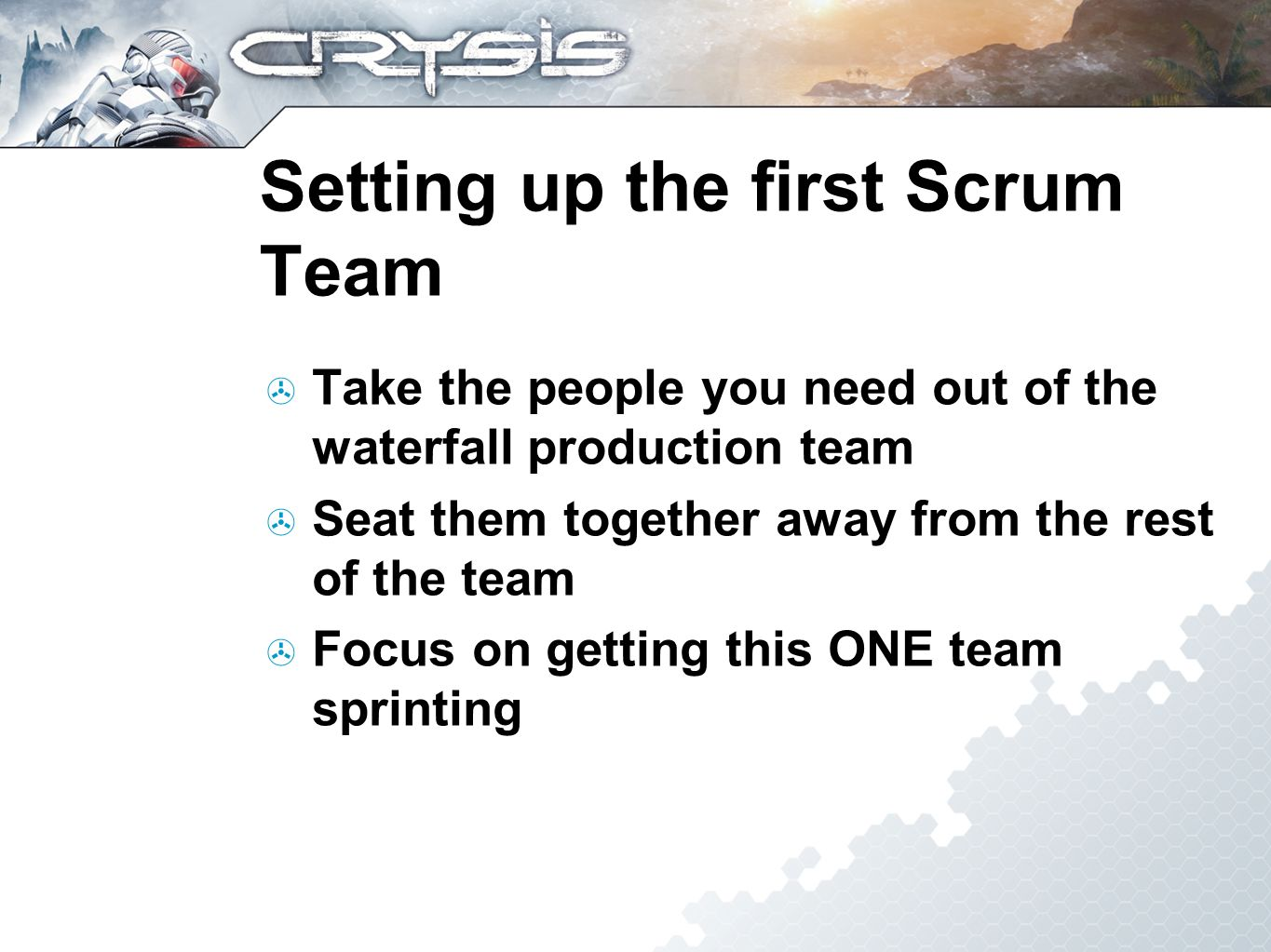 Setting up the first Scrum Team Take the people you need out of the waterfall production team Seat them together away from the rest of the team Focus on getting this ONE team sprinting