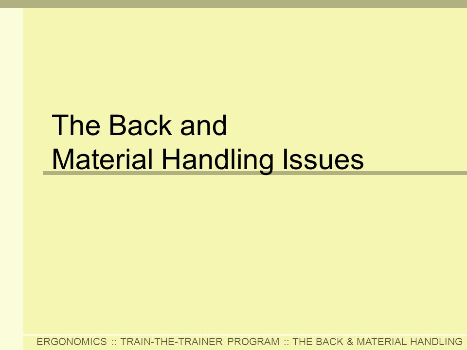 ERGONOMICS :: TRAIN-THE-TRAINER PROGRAM :: THE BACK & MATERIAL HANDLING The Back and Material Handling Issues
