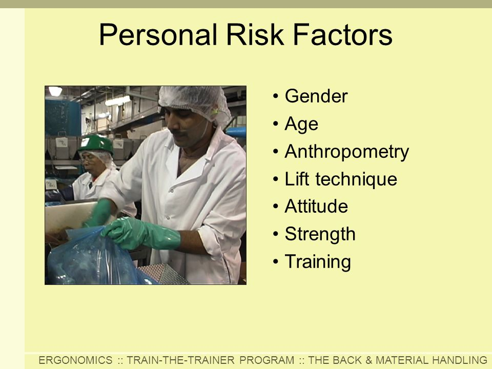 ERGONOMICS :: TRAIN-THE-TRAINER PROGRAM :: THE BACK & MATERIAL HANDLING Personal Risk Factors Gender Age Anthropometry Lift technique Attitude Strengt
