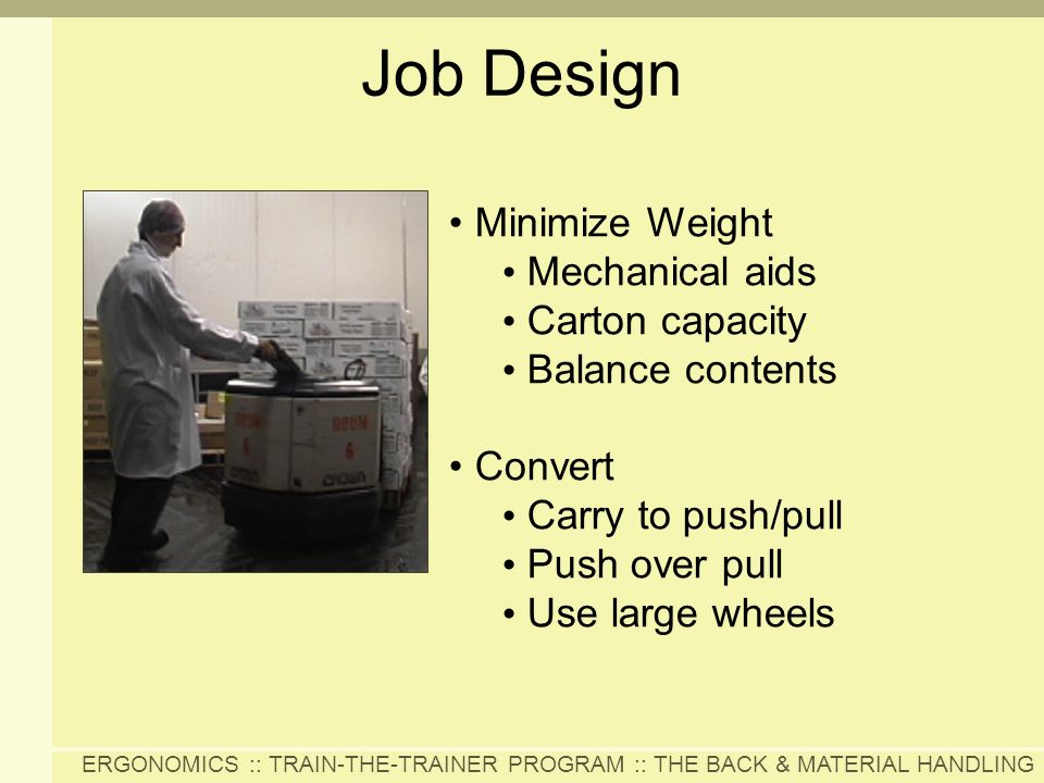 ERGONOMICS :: TRAIN-THE-TRAINER PROGRAM :: THE BACK & MATERIAL HANDLING Job Design Minimize Weight Mechanical aids Carton capacity Balance contents Co