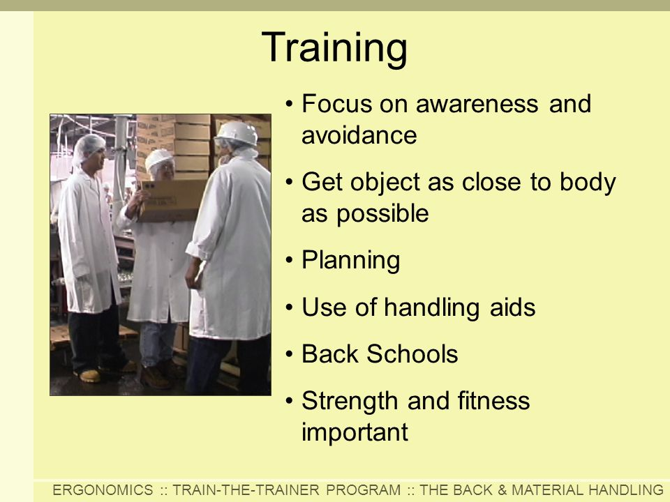 ERGONOMICS :: TRAIN-THE-TRAINER PROGRAM :: THE BACK & MATERIAL HANDLING Training Focus on awareness and avoidance Get object as close to body as possi