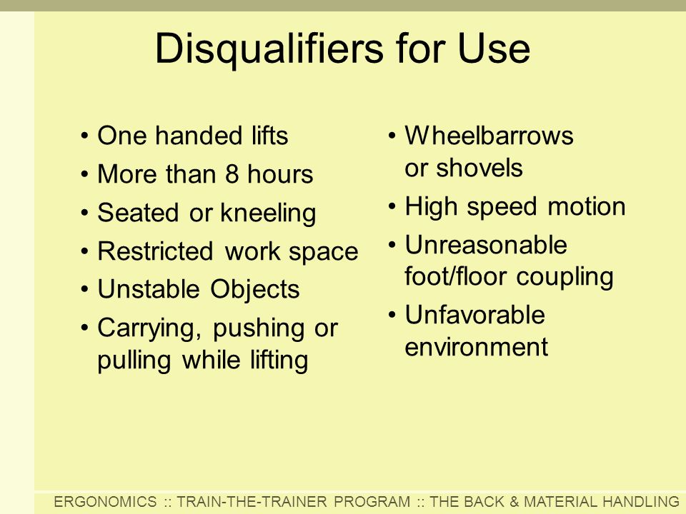 ERGONOMICS :: TRAIN-THE-TRAINER PROGRAM :: THE BACK & MATERIAL HANDLING Disqualifiers for Use One handed lifts More than 8 hours Seated or kneeling Re