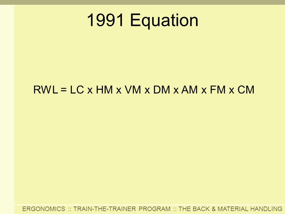 ERGONOMICS :: TRAIN-THE-TRAINER PROGRAM :: THE BACK & MATERIAL HANDLING 1991 Equation RWL = LC x HM x VM x DM x AM x FM x CM