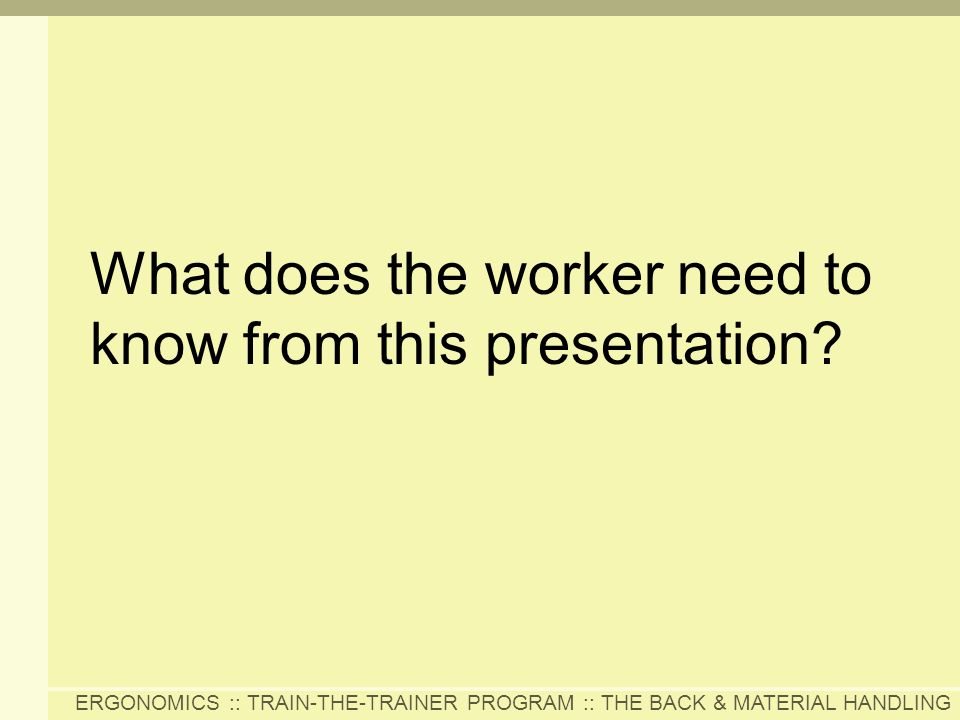 ERGONOMICS :: TRAIN-THE-TRAINER PROGRAM :: THE BACK & MATERIAL HANDLING What does the worker need to know from this presentation?